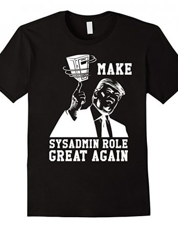Funny Trump Make Sysadmin Role Great Again T-shirt Gift